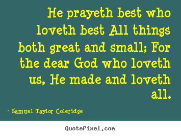He prayeth best who loveth best all things both great and.. Samuel Taylor Coleridge good love quote
