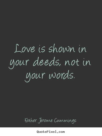 Father Jerome Cummings picture quotes - Love is shown in your deeds, not in your words. - Love quotes