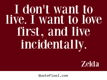 quotes about love i don 39 t want to live i want to love