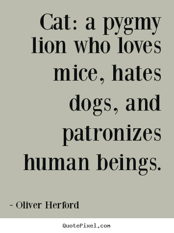 Cat: a pygmy lion who loves mice, hates dogs, and patronizes human beings. Oliver Herford famous love quotes