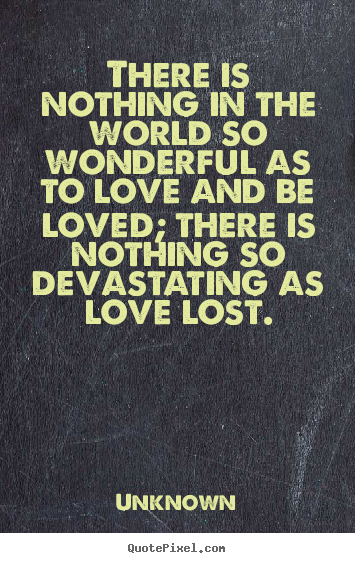 Quotes about love - There is nothing in the world so wonderful as to love and be loved;..