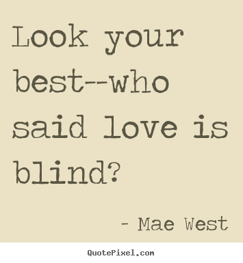 Funny Quotes Love Is Blind : Pics Photos - Look Your Best Who Said Love Is Blind