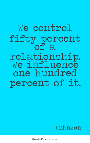 Love quotes - We control fifty percent of a relationship. we influence one hundred..