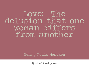 Henry Louis Mencken picture quotes - Love: the delusion that one woman differs from.. - Love quotes