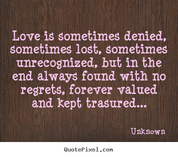 Make poster quotes about love - Love is sometimes denied, sometimes lost, sometimes unrecognized, but..