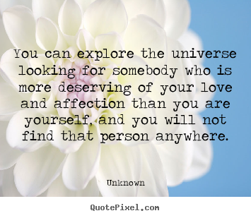 You can explore the universe looking for somebody who is more.. Unknown good love quotes