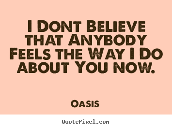 Quotes about love - I dont believe that anybody feels the way..