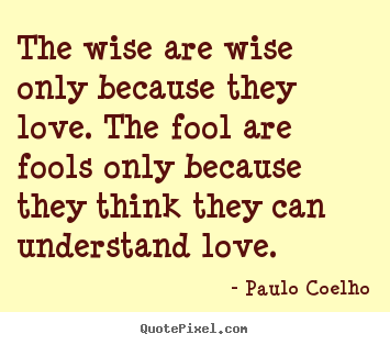 Quotes about love - The wise are wise only because they love. the fool are fools..