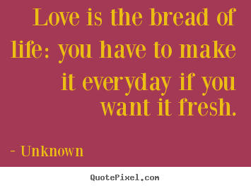 Quotes about love - Love is the bread of life: you have to make it everyday if you want..