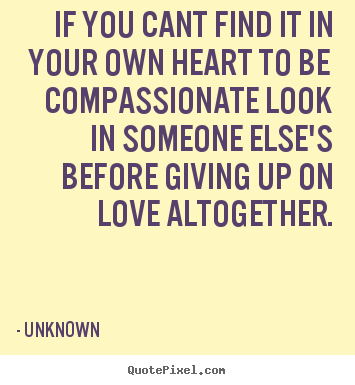 Superb Quote About Love   If You Cant Find It In Your Own Heart To Be Compassionate
