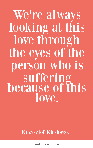Love quotes - We're always looking at this love through the eyes..