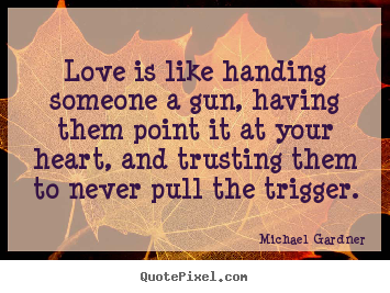 Love is like handing someone a gun, having them point it at your heart,.. Michael Gardner  love quotes