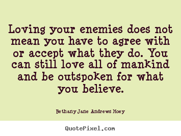 Quotes about love - Loving your enemies does not mean you have to agree with..