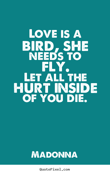 Love is a bird, she needs to fly.let all the hurt inside of you die. Madonna great love quotes