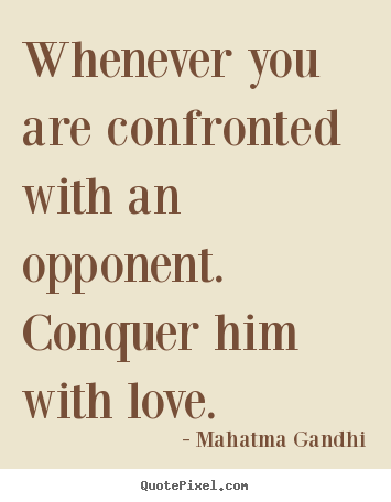 Mahatma Gandhi picture quotes - Whenever you are confronted with an opponent. conquer.. - Love quotes