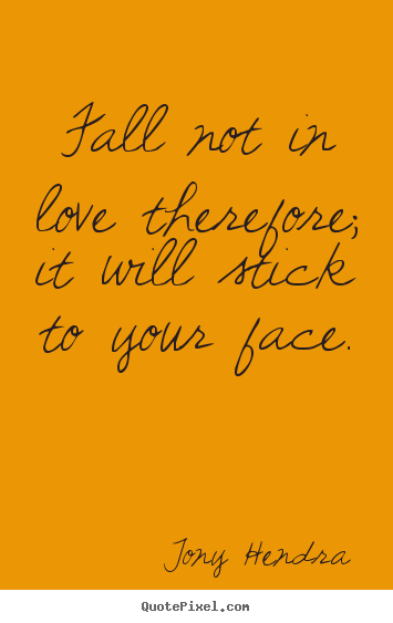 Create custom picture quotes about love - Fall not in love therefore; it will stick to your face.