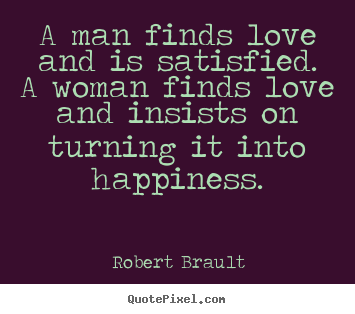Love quotes - A man finds love and is satisfied.  a woman..