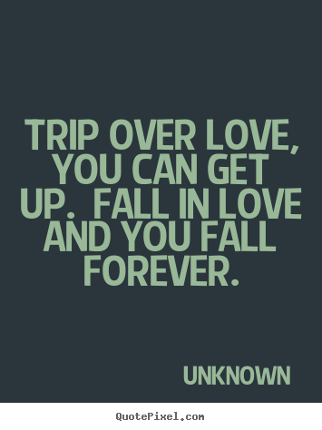Love quotes - Trip over love, you can get up.  fall in love and you fall forever.