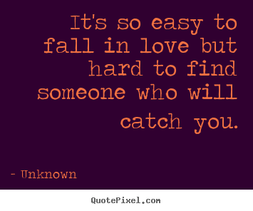 Itu0027s So Easy To Fall In Love But Hard To Find.. Unknown Best Love