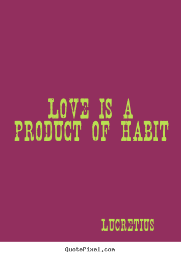 Quotes about love - Love is a product of habit