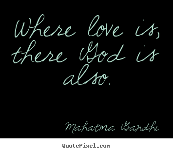 Where love is, there god is also. Mahatma Gandhi great love quotes