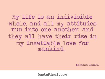 ... ; and they all have their rise in my insatiable love for mankind