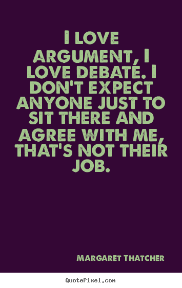 I love argument, i love debate. i don't expect anyone just to sit.. Margaret Thatcher greatest love quotes