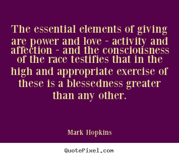 The essential elements of giving are power and love.. Mark Hopkins  love quotes