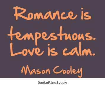 Create picture quotes about love - Romance is tempestuous. love is calm.
