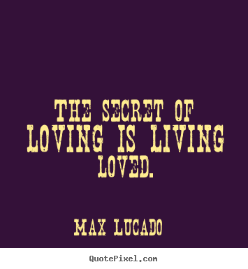 Max Lucado picture quotes - The secret of loving is living loved. - Love quotes