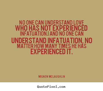 No one can understand love who has not experienced infatuation. .. Mignon McLaughlin greatest love quotes