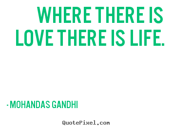 Where there is love there is life. Mohandas Gandhi good love sayings
