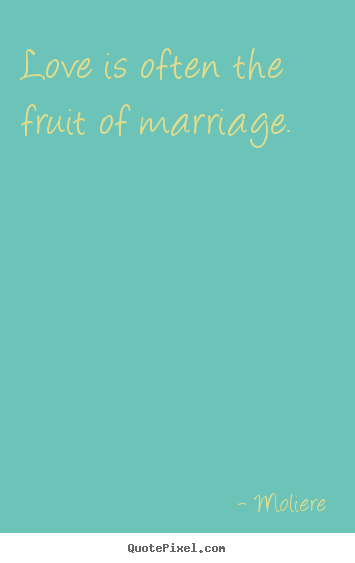 Love is often the fruit of marriage. Moliere good love quotes