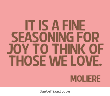 It is a fine seasoning for joy to think of those we love. Moliere  love quotes