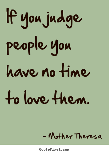 Make personalized picture quotes about love - If you judge people you have no time to love them.