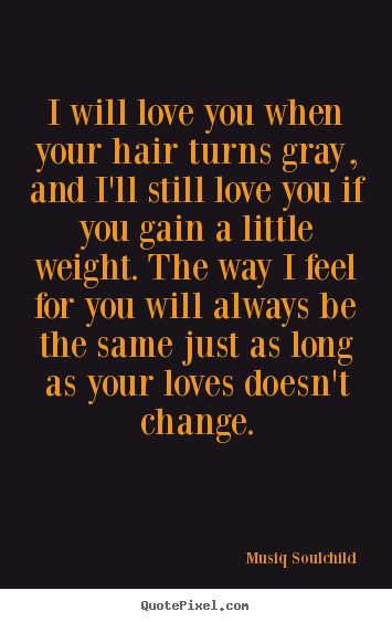 Love quote - I will love you when your hair turns gray, and i'll still love you..