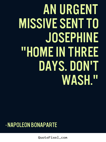 Quote About Love An Urgent Missive Sent To Josephine Quot Home In Three