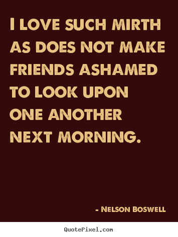 Nelson Boswell picture quote - I love such mirth as does not make friends ashamed to.. - Love quotes
