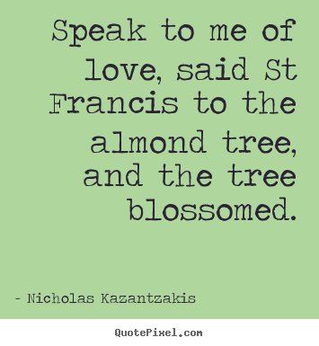 Speak to me of love, said st francis to the.. Nicholas Kazantzakis great love sayings