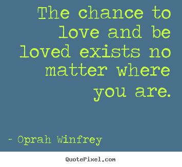 How to design picture quote about love - The chance to love and be loved exists no matter where..