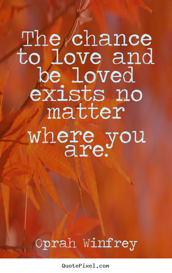 Create graphic poster quotes about love - The chance to love and be loved exists no matter where..