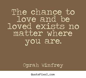 Create picture quote about love - The chance to love and be loved exists no matter where you..