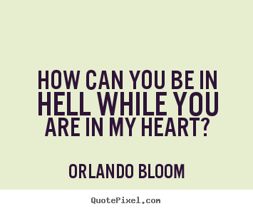 Orlando Bloom pictures sayings - How can you be in hell while you are in my heart? - Love quotes