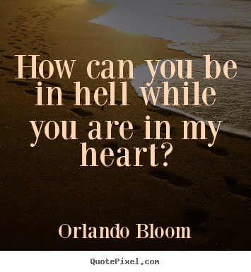 Love quotes - How can you be in hell while you are in my heart?