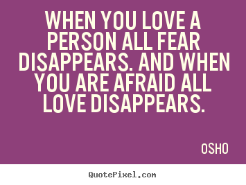 When you love a person all fear disappears. and when you are.. Osho  famous love quotes