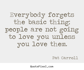 How to design picture quotes about love - Everybody forgets the basic thing; people are..