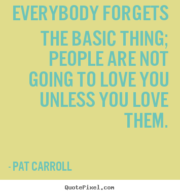 Quotes about love - Everybody forgets the basic thing; people are not..