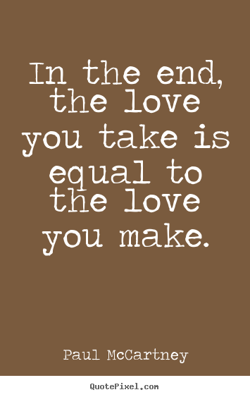 Love quotes - In the end, the love you take is equal to the love..