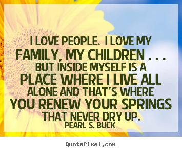 Pearl S. Buck Picture Quotes   I Love People. I Love My Family,