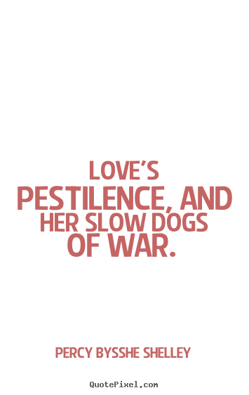 Love's pestilence, and her slow dogs of war.  Percy Bysshe Shelley  love sayings